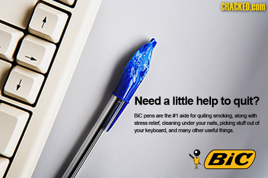 CRACKED.cOm Need a little help to quit? BiC pens are the #1 aide for quiting smoking,. along with stress relief. cleaning under your nails. picking st