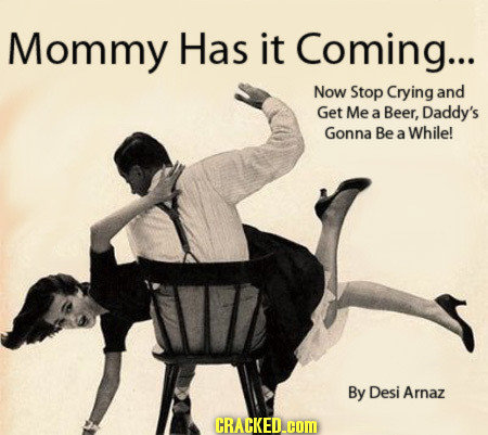 Mommy Has it Coming... Now Stop Crying and Get Me a Beer, Daddy's Gonna Be While! a By Desi Arnaz CRACKED.COM