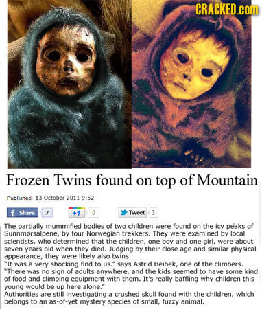 CRACKED.cOM Frozen Twins found on top of Mountain Published 13 October 2011 9:52 f Share z +1 0 Tweet 3 The partially mummified bodies of two children