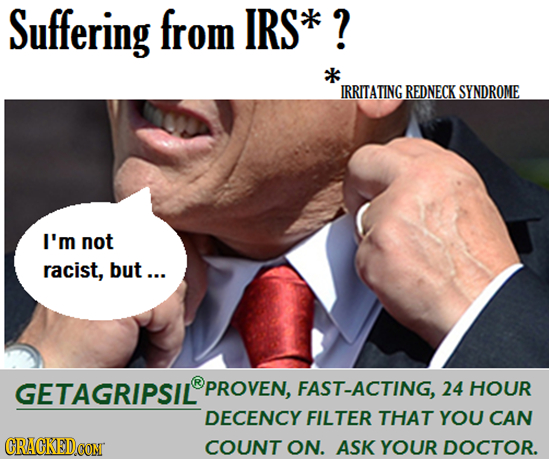 Suffering from IRS* ? IRRITATING REDNECK SYNDROME I'm not racist, but... GETAGRIPSIL PROVEN, FAST-ACTING, 24 HOUR DECENCY FILTER THAT YOU CAN CRACKEDC