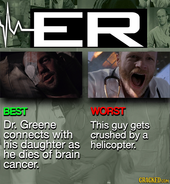 ML BEST WORST Dr. Greene This guy gets connects with crushed by a his daughter as helicopter. he dies of brain cancer. CRACKED COM