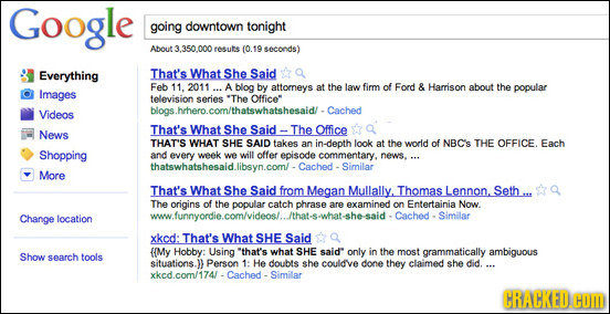 Google going downtown tonight About 3 350 000 resuts (0.19 seconds) Everything That's What She Said Feb 11. 2011 A blog by attorneys at the law firm o
