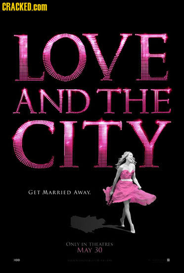 CRACKED.cOM LOVE AND THE CITY GET MARRIED AWAY. ONLY IN THEATRES MAY 30 aie