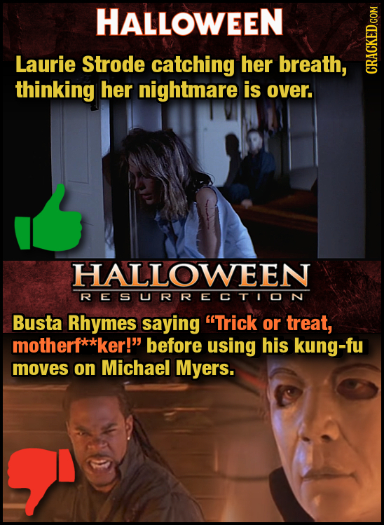 HALLOWEEN Laurie Strode catching her breath, thinking her nightmare is over. HALLOWEEN RESURRECTION Busta Rhymes saying Trick or treat, motherf**ker!