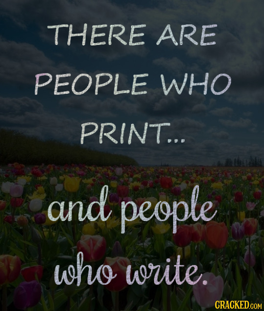 THERE ARE PEOPLE wHo PRINT... and people who write.