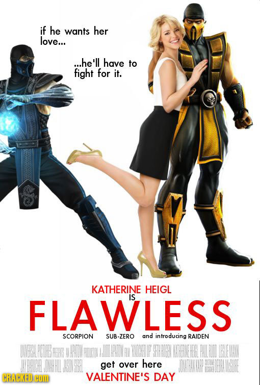 if he wants her love... ...he'll have to fight for it. KATHERINE HEIGL FLAWLESS is SCORPION SUB-ZERO and introducing RAIDEN get over here CRACKED COM