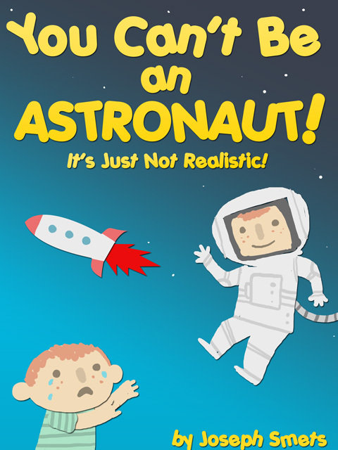 You Con't Be an ASTRONAUT! It's Just Not Realistic! by Joseph Smets