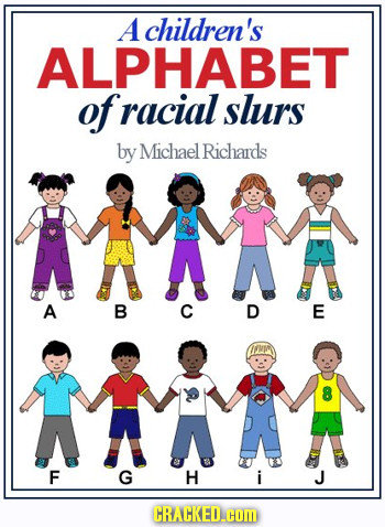 A children's ALPHABET of racial slurs by Michael Richards A A B C D E F G H i J CRACKED.cOM
