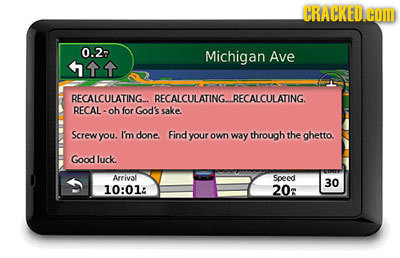 CRACRED COm 0.2- Michigan Ave 111 RECALCULATING-. RECALCULATING- RECALCULATING. RECAL- oh for God's sake. Screw you. I'm done. Find your OWn way throu