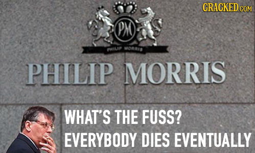 CRACKED COM PM MORRID PMILS PHILIP MORRIS WHAT'S THE FUSS? EVERYBODY DIES EVENTUALLY