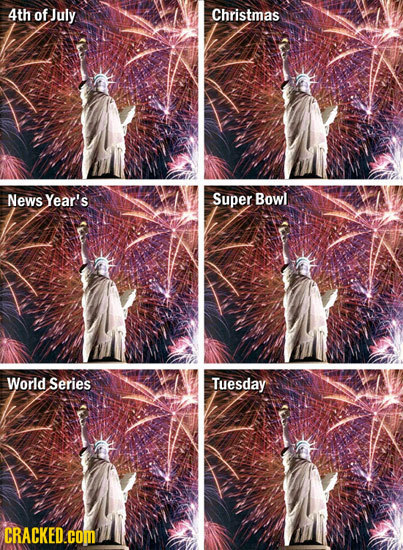 4th of July Christmas News Year's Super Bowl World Series Tuesday CRACKED.cOM