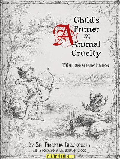 Child's A Primer To A'nimal Gruelty 150T ANNIVERSARY EDITION By SIR THACKERY BLACKGUARD WIIll 4 rOrWaBD BY De BINIAMIN SAK CRACKED.COM