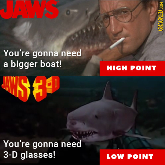 JAWS You're gonna need a bigger boat! HIGH POINT WWS3P You're gonna need 3-D glasses! LOW POINT
