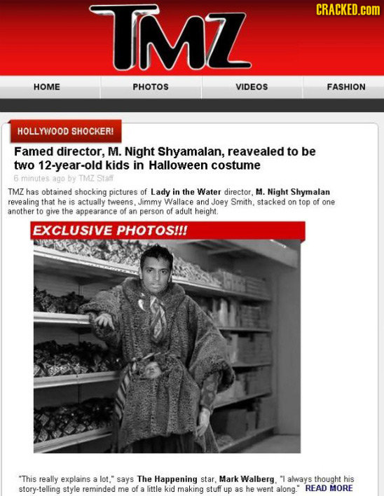 TMZ CRACKED.COM HOME PHOTOS VIDEOS FASHION HOLLYWOOD SHOCKER! Famed director, M. Night Shyamalan, reavealed to be two 12-year-old kids in Halloween co