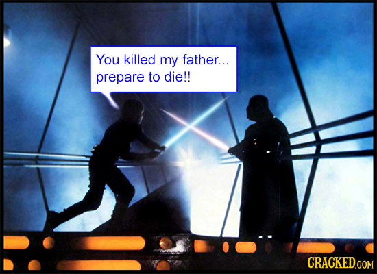 You killed my father... prepare to die!!