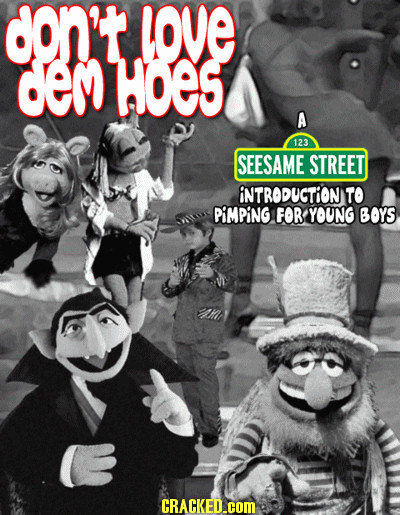 don't love cem HOES A 123 SEESAME STREET INTRODUCTION TO PIMPING FOR YOUNG BOYS CRACKED.COM