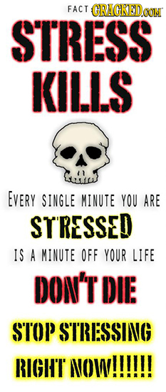 FACT CRACKEDOON STRESS KILLS EVERY SINGLE MINUTE YOU ARE STRESSED IS A MINUTE OFF YOUR LIFE DON'T DIE ST'OP STRESSING RIGHT NOW!!!!!!