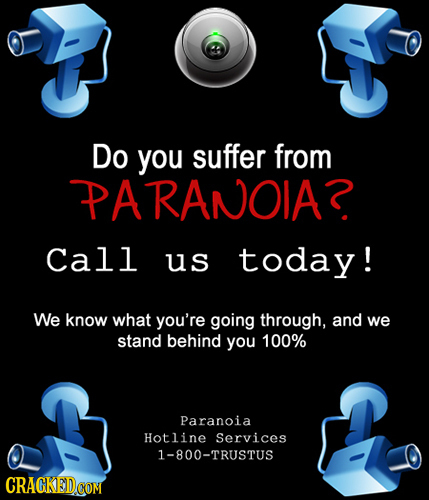Do you suffer from PARANOIAR Call us today! We know what you're going through, and we stand behind you 100% Paranoia Hotline Services 1-800-TRUSTUS CR