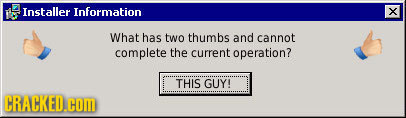 Installer Information x What has two thumbs and cannot complete the current operation? THIS GUY! CRACKED.COM