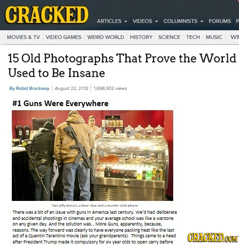 CRACKED ARTICLES VIDEOS COLUMNISTS FORUMS P MOVIES & TV VIDEO GAMES WEIRD WORLD HISTORY SCIENCE TECH MUSIC WF 15 Old Photographs That Prove the World
