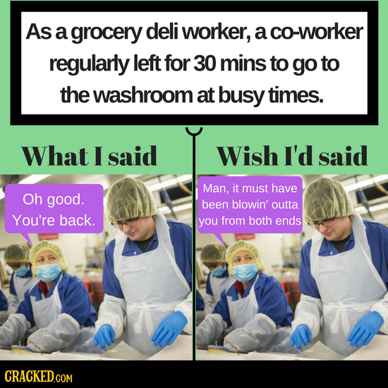 As a grocery deli worker, a co-worker regularly left for 30 mins to go to the washroom at busy times. What I said Wish I'd said Man, it must have Oh g