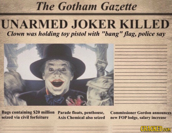 The Gotham Gazette UNARMED JOKER KILLED Clown was holding toy pistol with bang flag, police say Bags containing S20 million Parade floats, penthouse
