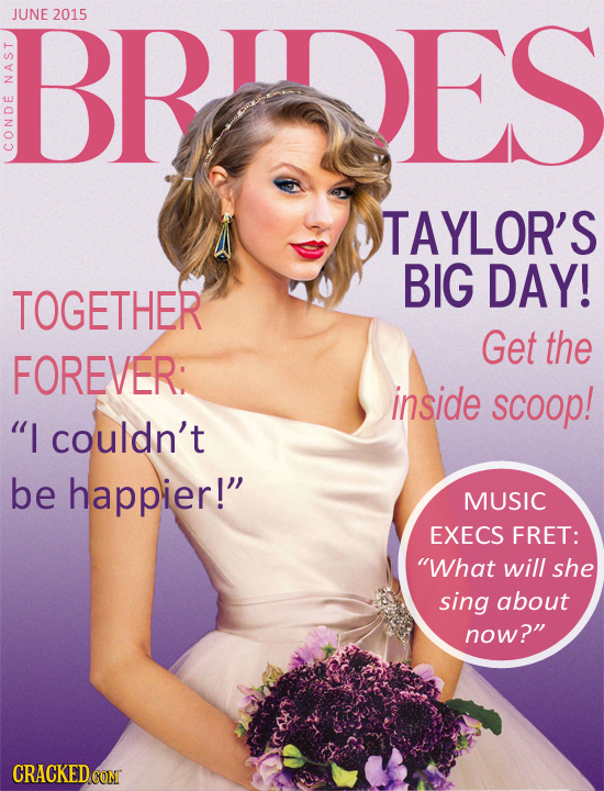 BRIDES JUNE 2015 NA CON TAYLOR'S BIG DAY! TOGETHER Get the FOREVER: inside scoop! I couldn't be happier! MUSIC EXECS FRET: What will she sing about