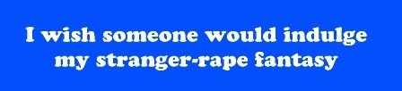 I wish someone would indulge my stranger-rape fantasy