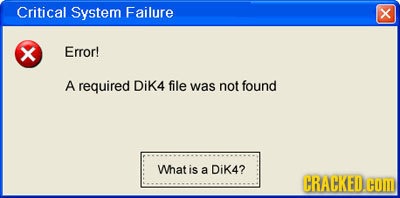 Critical System Failure x X Error! A required Dik4 file was not found What is a Dik4? CRACKEDH