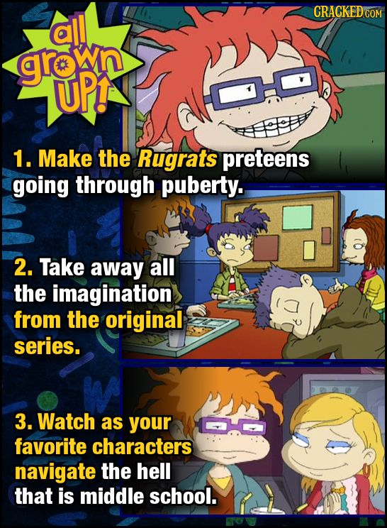 all groln UPT 1. Make the Rugrats preteens going through puberty. 2. Take away all the imagination from the original series. 3. Watch as your favorite