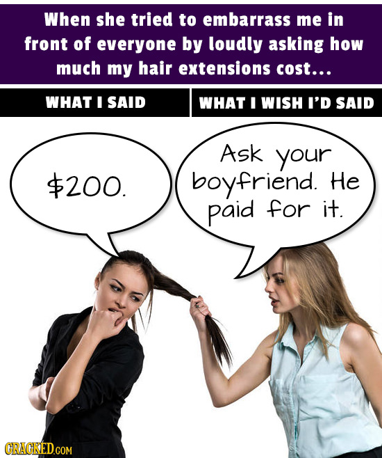 When she tried to embarrass me in front of everyone by loudly asking how much my hair extensions cost... WHAT I SAID WHAT I WISH I'D SAID Ask your $20