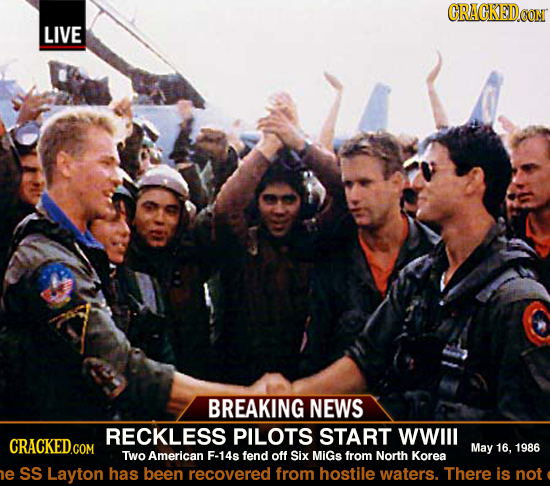 GRACKEDO LIVE BREAKING NEWS RECKLESS PILOTS START WWIll CRACKED.COM May 16, 1986 TWo American F-14s fend off Six MiGs from North Korea e SS Layton has