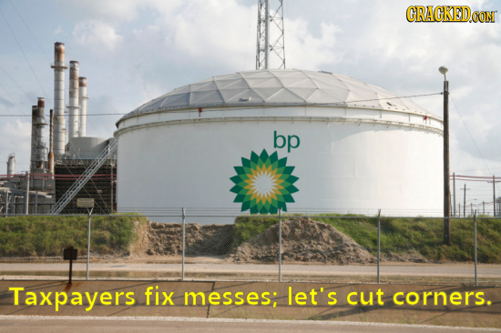ORACKED.OON bp Taxpayers fix messes; let's cut corners.