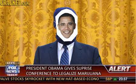 CRAGKED CONT LIVE FOX PRESIDENT OBAMA GIVES SUPRISE ALERT NEWS CONFERENCE TO LEGALIZE MARUUANA 1004 ALVE STOCKS SKYROCKET WITH NEW HAT-BASED ECONO S&P