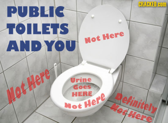 CRACKED.cOM PUBLIC TOILETS Here AND YOU Not Urine Goes lotHere HERE Definitely Not Here Met here