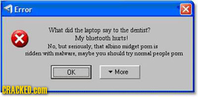 Error What did the laptop say to the dentist? My bluetooth hurts! No, but seriously, that albino midget pom is ridden with malware, maybe you should t