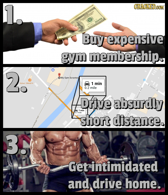 1. CRACKEDCON Buy expensive gym membership. 2. OMy Gymm ranton Sanic Dnooin 1 min 0.2 mile Drive absurdly 1min n short distance. 3. Get intimidated an