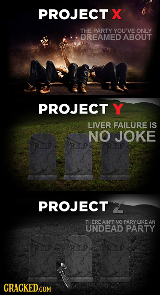 PROJECT X THE PARTY YOU'VE ONLY DREAMED ABOUT PROJECT Y LIVER FAILURE IS NO JOKE RIP RNP PROJECT 2 THERE AIN'T NO PARY LIKE AN UNDEAD PARTY RIP RIP RI