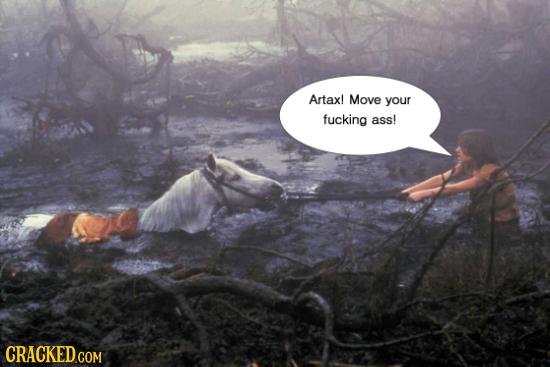 Artax! Move your fucking ass!