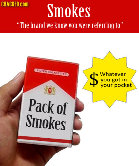 CRACKED.COM Smokes The brand we know you were referring to FILTR CIGARETTEN $ Whatever you got in your pocket Pack of Smokes