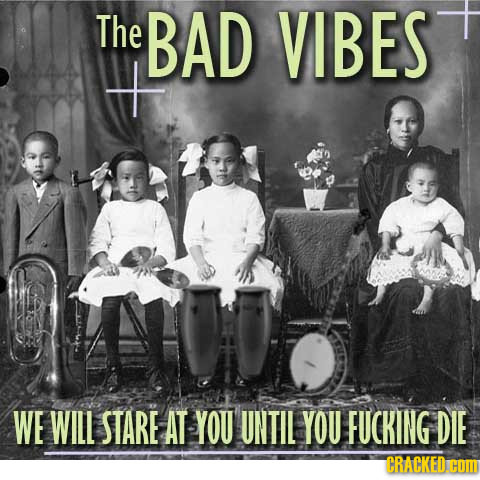 The BAD VIBES WE WILL STARE AT YOU UNTIL YOU FUCKING DIE CRACKED. CON