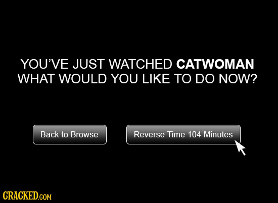 YOU'VE JUST WATCHED CATWOMAN WHAT WOULD YOU LIKE TO DO NOW? Back to Browse Reverse Time 104 Minutes