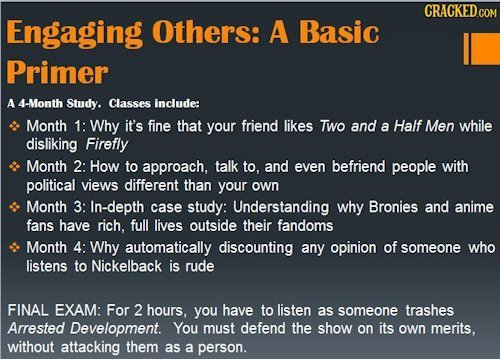 CRACKEDco Engaging Others: A Basic Primer A 4-Month Study. Classes include: Month 1: Why it's fine that your friend likes Two and a Half Men while dis