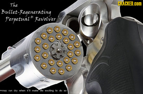 The CRACKED.cOM Bullet-Regenerating Perpetual Revolver amaY run dry when it'll make life exciting to do sO