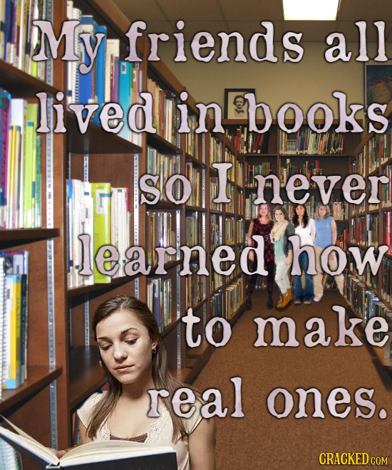My friends all lived in books solI never learned how to make real ones. CRACKED COM