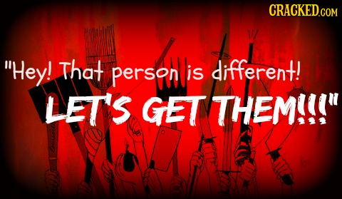 Hey! That person is different! LET'S GET THEM!!!