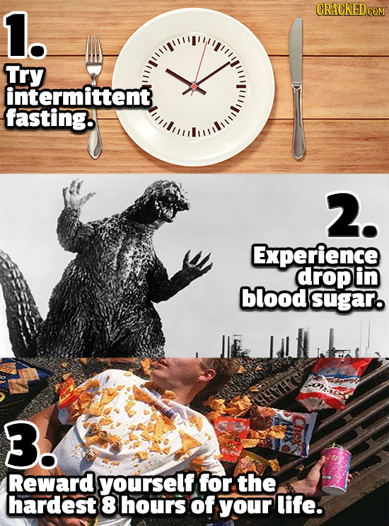 1. Try intermittent fasting 2. Experience drop in blood sugar. n B! Reward yourself for the hardest 8 hours of your life.