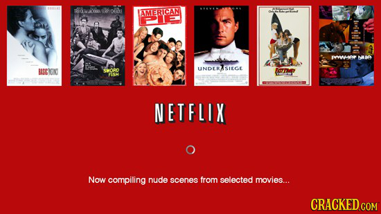 11 IUELL CUDORS tos oiths AMERICAN PAHP bLE SEO CRORD UNDERISIEGE ORTME SH NETFLIX Now compiling nude scenes from selected movies... CRACKED.COM