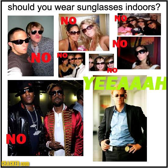 should you wear sunglasses indoors? NO NO NO NO NO No YEEAAAH NO CRACKED HOM
