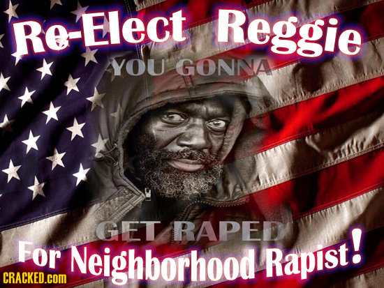 Re-Elect Reggie YOU GONNA GET RAPED For Neighborhood Rapist! CRACKED.cOM